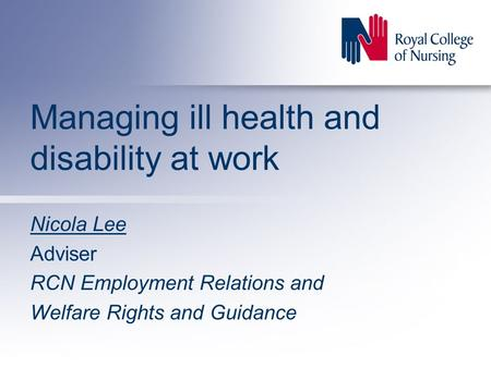 Managing ill health and disability at work Nicola Lee Adviser RCN Employment Relations and Welfare Rights and Guidance.