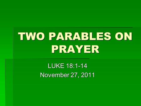 TWO PARABLES ON PRAYER LUKE 18:1-14 November 27, 2011.
