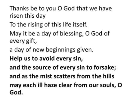 Thanks be to you O God that we have risen this day To the rising of this life itself. May it be a day of blessing, O God of every gift, a day of new beginnings.