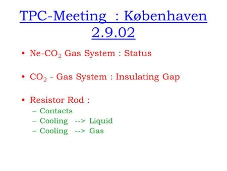 TPC-Meeting : Københaven 2.9.02 Ne-CO 2 Gas System : Status CO 2 - Gas System : Insulating Gap Resistor Rod : –Contacts –Cooling --> Liquid –Cooling -->