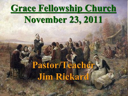 Grace Fellowship Church November 23, 2011 Pastor/Teacher Jim Rickard.