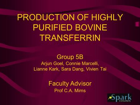 PRODUCTION OF HIGHLY PURIFIED BOVINE TRANSFERRIN Group 5B Arjun Goel, Connie Marcelli, Lianne Kark, Sara Dang, Vivien Tai Faculty Advisor Prof C.A. Mims.