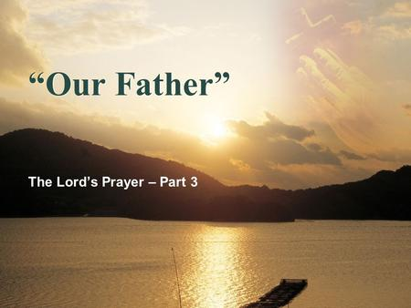 """Our Father"" The Lord's Prayer – Part 3. ""Our Father"" ""And when you pray, do not heap up empty phrases as the Gentiles do, for they think that they will."