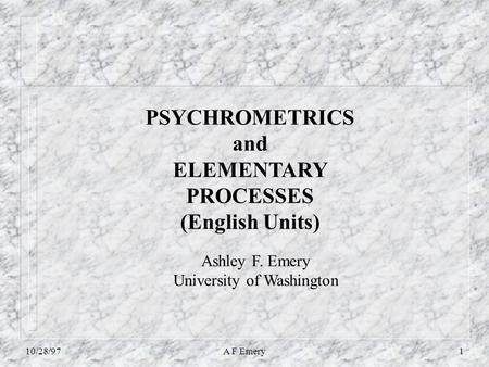 10/28/97A F Emery1 PSYCHROMETRICS and ELEMENTARY PROCESSES (English Units) Ashley F. Emery University of Washington.
