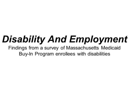 Disability And Employment Findings from a survey of Massachusetts Medicaid Buy-In Program enrollees with disabilities.