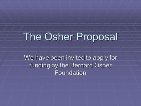 The Osher Proposal We have been invited to apply for funding by the Bernard Osher Foundation.