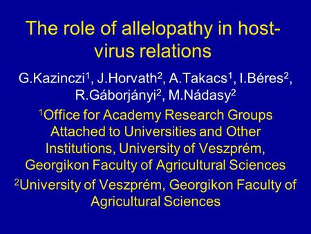 The role of allelopathy in host- virus relations G.Kazinczi 1, J.Horvath 2, A.Takacs 1, I.Béres 2, R.Gáborjányi 2, M.Nádasy 2 1 Office for Academy Research.