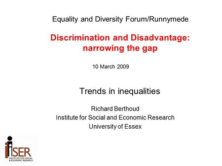 Trends in inequalities Richard Berthoud Institute for Social and Economic Research University of Essex Equality and Diversity Forum/Runnymede Discrimination.