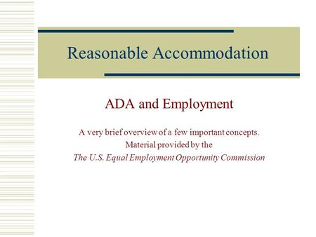 Reasonable Accommodation ADA and Employment A very brief overview of a few important concepts. Material provided by the The U.S. Equal Employment Opportunity.