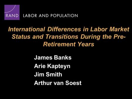 International Differences in Labor Market Status and Transitions During the Pre- Retirement Years James Banks Arie Kapteyn Jim Smith Arthur van Soest.