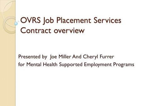 OVRS Job Placement Services Contract overview Presented by Joe Miller And Cheryl Furrer for Mental Health Supported Employment Programs.