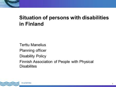 1 Invalidiliitto 1 Situation of persons with disabilities in Finland Terttu Manelius Planning officer Disability Policy Finnish Association of People with.