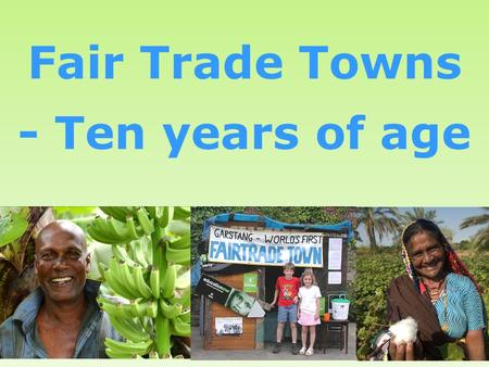1 Fair Trade Towns - Ten years of age. Welcome!  Where we came from  Where we are now  Where we are going.