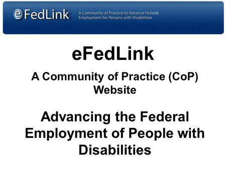 EFedLink A Community of Practice (CoP) Website Advancing the Federal Employment of People with Disabilities.