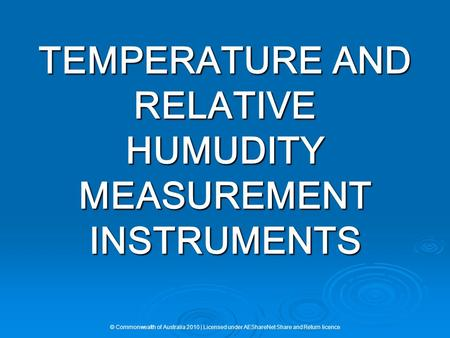 TEMPERATURE AND RELATIVE HUMUDITY MEASUREMENT INSTRUMENTS © Commonwealth of Australia 2010 | Licensed under AEShareNet Share and Return licence.