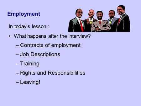 Employment In today's lesson : What happens after the interview? –Contracts of employment –Job Descriptions –Training –Rights and Responsibilities –Leaving!