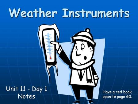 Weather Instruments Unit 11 - Day 1 Notes Have a red book open to page 60.