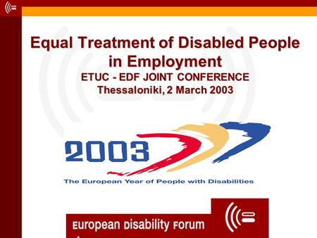 Equal Treatment of Disabled People in Employment ETUC - EDF JOINT CONFERENCE Thessaloniki, 2 March 2003.