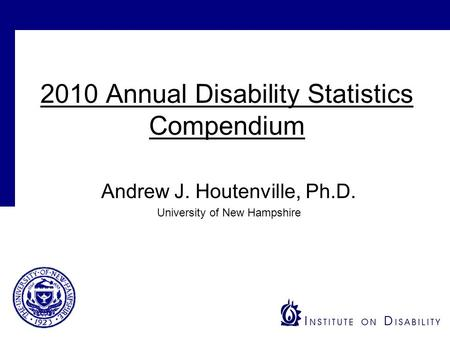 2010 Annual Disability Statistics Compendium Andrew J. Houtenville, Ph.D. University of New Hampshire.