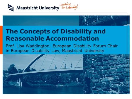 The Concepts of Disability and Reasonable Accommodation Prof. Lisa Waddington, European Disability Forum Chair in European Disability Law, Maastricht University.