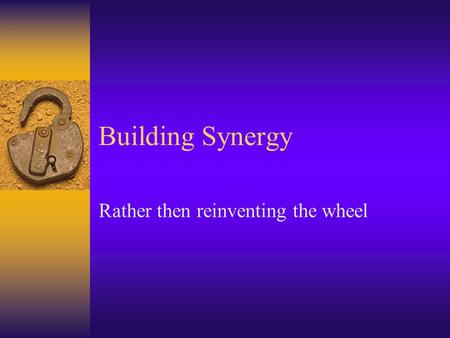 Building Synergy Rather then reinventing the wheel.