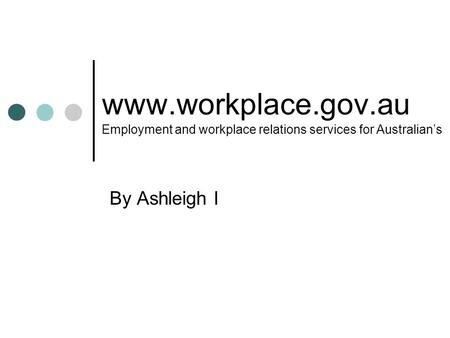 Www.workplace.gov.au Employment and workplace relations services for Australian's By Ashleigh I.