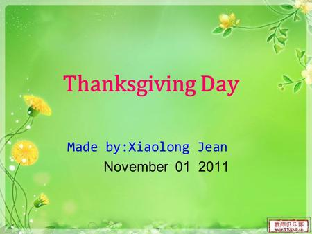 Thanksgiving Day Made by:Xiaolong Jean November 01 2011.