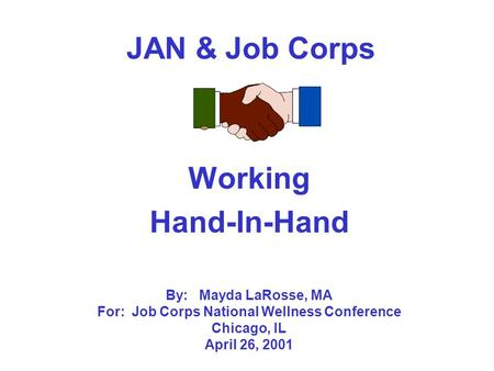 JAN & Job Corps Working Hand-In-Hand By: Mayda LaRosse, MA For: Job Corps National Wellness Conference Chicago, IL April 26, 2001.