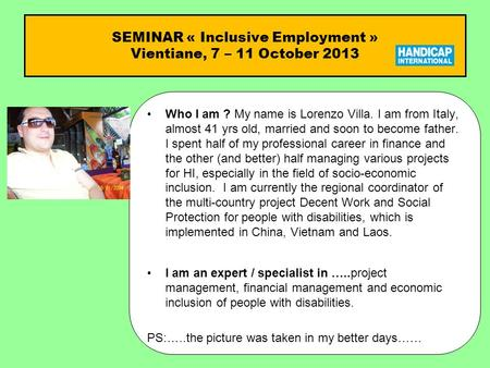 SEMINAR « Inclusive Employment » Vientiane, 7 – 11 October 2013 Who I am ?Who I am ? My name is Lorenzo Villa. I am from Italy, almost 41 yrs old, married.