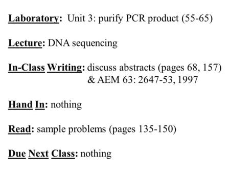Laboratory: Unit 3: purify PCR product (55-65) Lecture: DNA sequencing In-Class Writing: discuss abstracts (pages 68, 157) & AEM 63: 2647-53, 1997 Hand.