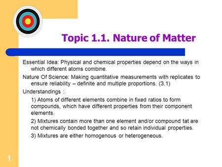 1 Topic 1.1. Nature of Matter Essential Idea: Physical and chemical properties depend on the ways in which different atoms combine. Nature Of Science: