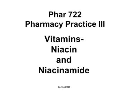 Phar 722 Pharmacy Practice III Vitamins- Niacin and Niacinamide Spring 2005.