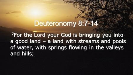 Deuteronomy 8:7-14 7 For the Lord your God is bringing you into a good land – a land with streams and pools of water, with springs flowing in the valleys.