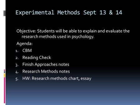 Experimental Methods Sept 13 & 14 Objective: Students will be able to explain and evaluate the research methods used in psychology. Agenda: 1. CBM 2. Reading.