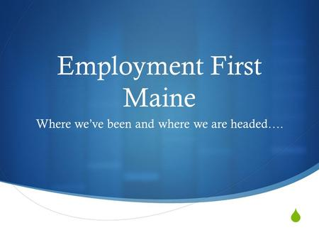  Employment First Maine Where we've been and where we are headed….