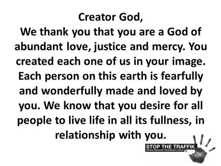 Creator God, We thank you that you are a God of abundant love, justice and mercy. You created each one of us in your image. Each person on this earth is.