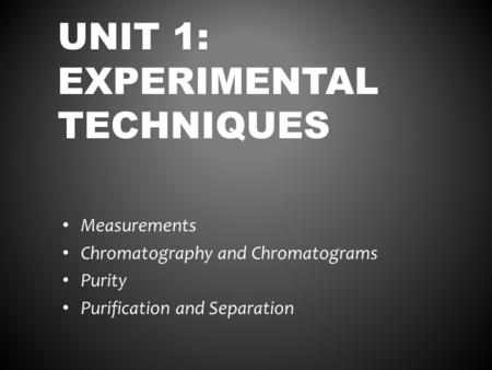 UNIT 1: EXPERIMENTAL TECHNIQUES Measurements Chromatography and Chromatograms Purity Purification and Separation.
