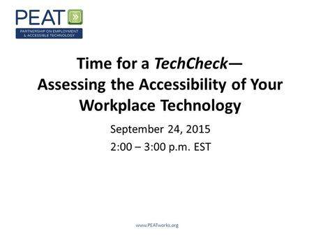 Time for a TechCheck— Assessing the Accessibility of Your Workplace Technology September 24, 2015 2:00 – 3:00 p.m. EST www.PEATworks.org.