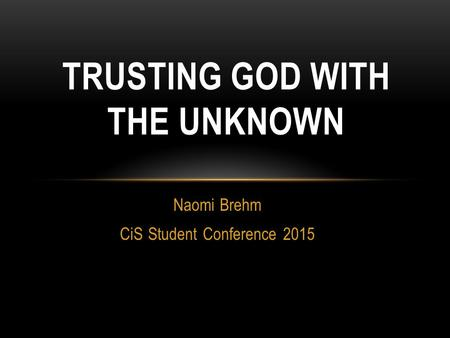 Naomi Brehm CiS Student Conference 2015 TRUSTING GOD WITH THE UNKNOWN.