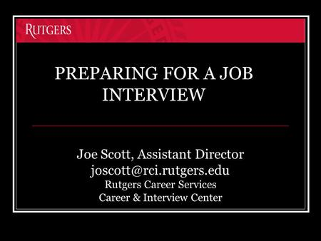 Joe Scott, Assistant Director Rutgers Career Services Career & Interview Center PREPARING FOR A JOB INTERVIEW.