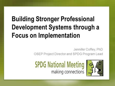 Building Stronger Professional Development Systems through a Focus on Implementation Jennifer Coffey, PhD OSEP Project Director and SPDG Program Lead.