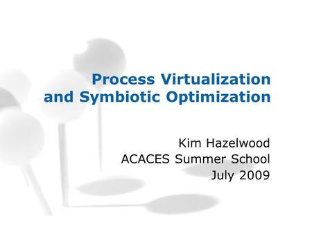 Process Virtualization and Symbiotic Optimization Kim Hazelwood ACACES Summer School July 2009.