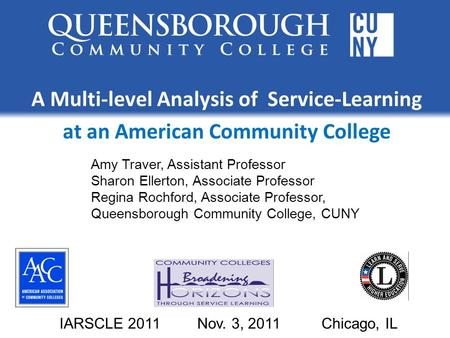 A Multi-level Analysis of Service-Learning at an American Community College IARSCLE 2011 Nov. 3, 2011 Chicago, IL Amy Traver, Assistant Professor Sharon.