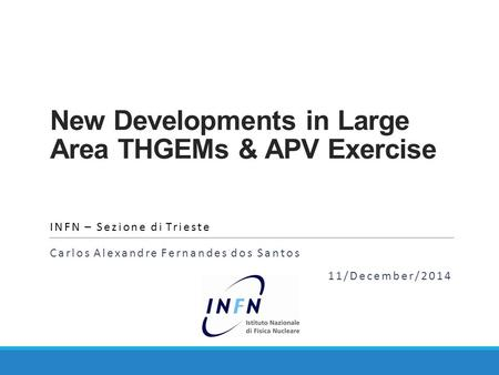 New Developments in Large Area THGEMs & APV Exercise INFN – Sezione di Trieste Carlos Alexandre Fernandes dos Santos 11/December/2014.