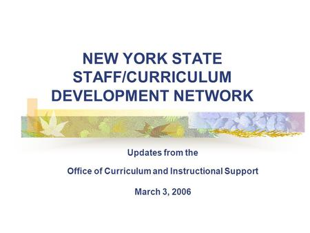 NEW YORK STATE STAFF/CURRICULUM DEVELOPMENT NETWORK Updates from the Office of Curriculum and Instructional Support March 3, 2006.