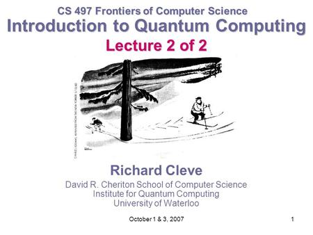 October 1 & 3, 20071 Introduction to Quantum Computing Lecture 2 of 2 Richard Cleve David R. Cheriton School of Computer Science Institute for Quantum.