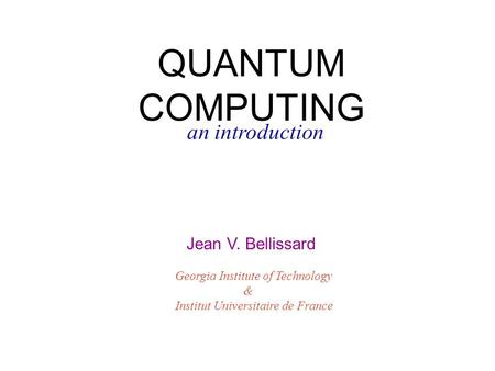 QUANTUM COMPUTING an introduction Jean V. Bellissard Georgia Institute of Technology & Institut Universitaire de France.