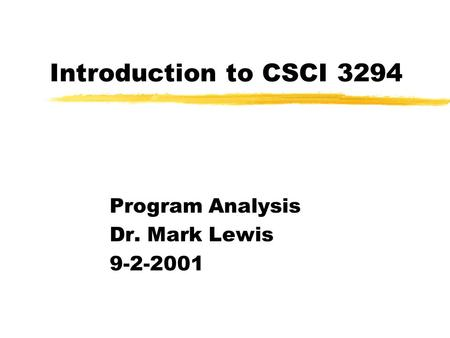 Introduction to CSCI 3294 Program Analysis Dr. Mark Lewis 9-2-2001.