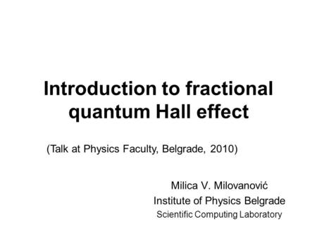 Introduction to fractional quantum Hall effect Milica V. Milovanović Institute of Physics Belgrade Scientific Computing Laboratory (Talk at Physics Faculty,