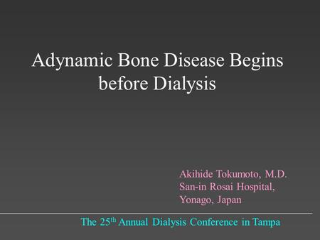 Adynamic Bone Disease Begins before Dialysis The 25 th Annual Dialysis Conference in Tampa Akihide Tokumoto, M.D. San-in Rosai Hospital, Yonago, Japan.